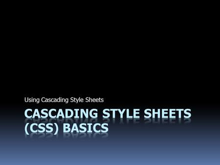 Using Cascading Style Sheets. Introduction to Styles and Properties  Cascading Style Sheets (CSS) are a standard set by the World Wide Web Consortium.