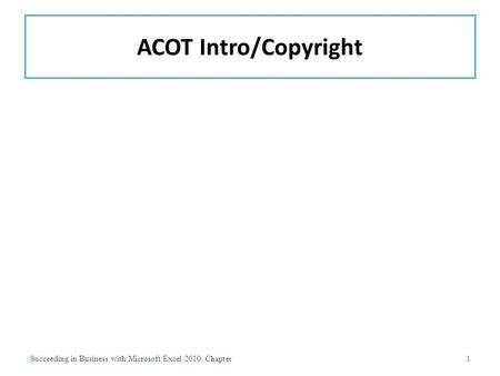ACOT Intro/Copyright Succeeding in Business with Microsoft Excel 2010: Chapter1.