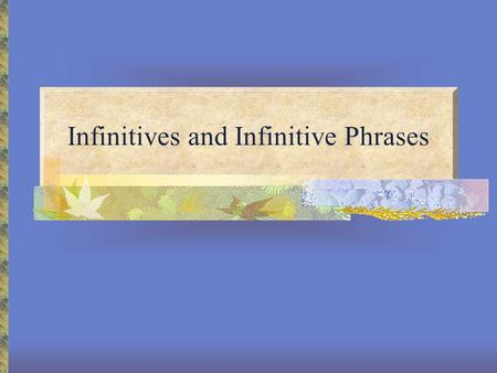 Infinitives and Infinitive Phrases. Infinitives An infinitive is another verb form that may function as a noun. It may also function as an adjective or.