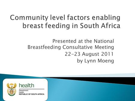 Presented at the National Breastfeeding Consultative Meeting 22-23 August 2011 by Lynn Moeng.