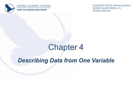 HAWKES LEARNING SYSTEMS math courseware specialists Describing Data from One Variable Chapter 4 Copyright © 2010 by Hawkes Learning Systems/Quant Systems,