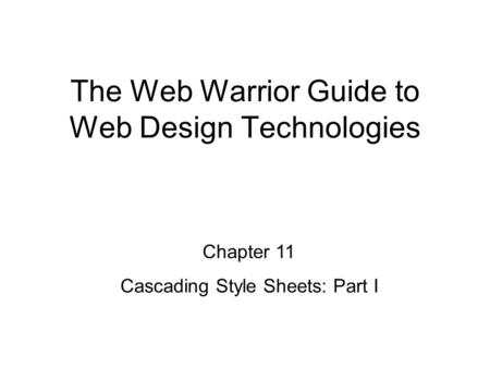 Chapter 11 Cascading Style Sheets: Part I The Web Warrior Guide to Web Design Technologies.