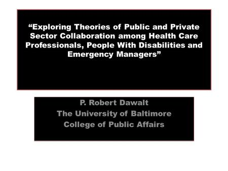 """Exploring Theories of Public and Private Sector Collaboration among Health Care Professionals, People With Disabilities and Emergency Managers"" P. Robert."