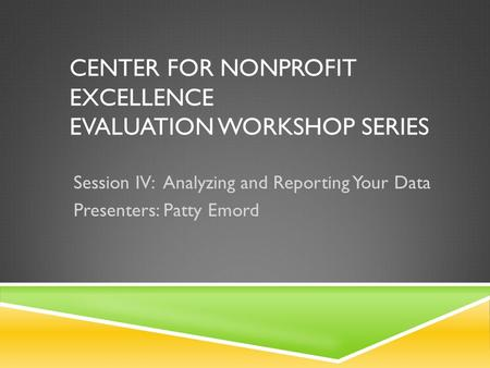 CENTER FOR NONPROFIT EXCELLENCE EVALUATION WORKSHOP SERIES Session IV: Analyzing and Reporting Your Data Presenters: Patty Emord.