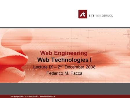 © Copyright 2008 STI - INNSBRUCK www.sti-innsbruck.at <strong>Web</strong> Engineering <strong>Web</strong> <strong>Technologies</strong> I Lecture IX – 2 nd December 2008 Federico M. Facca.