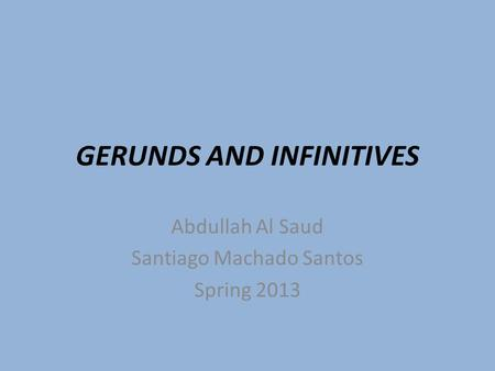 GERUNDS AND INFINITIVES Abdullah Al Saud Santiago Machado Santos Spring 2013.