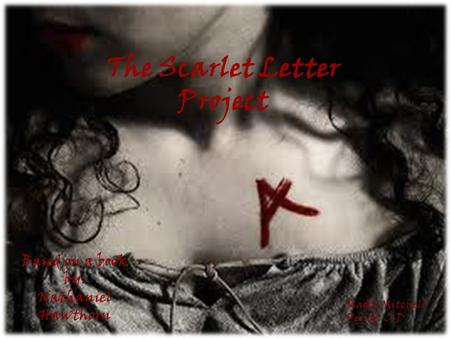 The Scarlet Letter Project Maddi Mitchell Period: C-D Based on a book by: Nathaniel Hawthorn.