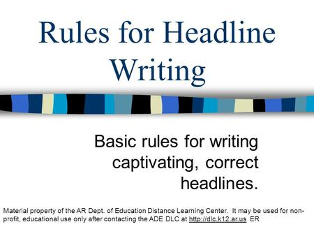 Rules for Headline Writing Basic rules for writing captivating, correct headlines. Material property of the AR Dept. of Education Distance Learning Center.