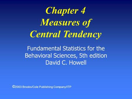 Fundamental Statistics for the Behavioral Sciences, 5th edition David C. Howell Chapter 4 Measures of Central Tendency © 2003 Brooks/Cole Publishing Company/ITP.