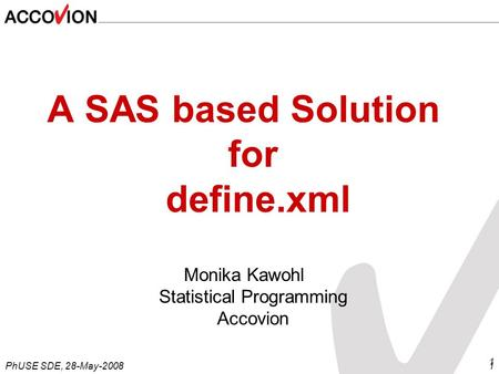 PhUSE SDE, 28-May-20081 1 A SAS based Solution for define.xml Monika Kawohl Statistical Programming Accovion.