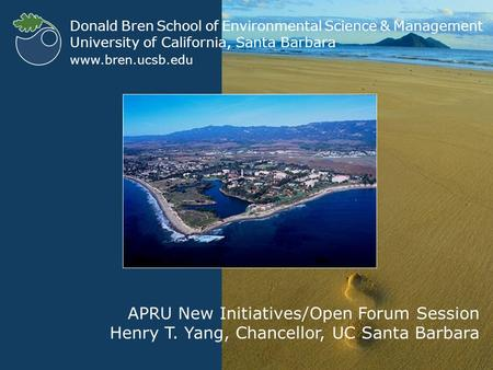 WELCOME Donald Bren School of Environmental Science & Management University of California, Santa Barbara www.bren.ucsb.edu APRU New Initiatives/Open Forum.