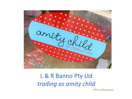 L & R Banno Pty Ltd trading as amity child Micro Business.