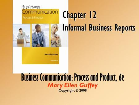 Business Communication: Process and Product, 6e Mary Ellen Guffey Copyright © 2008 Chapter 12 Informal Business Reports.