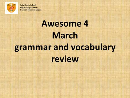 Awesome 4 March grammar and vocabulary review Saint Louis School English Department Carlos Schwerter Garc í a.