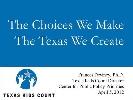 The Choices We Make The Texas We Create Frances Deviney, Ph.D. Texas Kids Count Director Center for Public Policy Priorities April 5, 2012.
