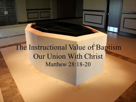 The Instructional Value of Baptism Our Union With Christ Matthew 28:18-20.