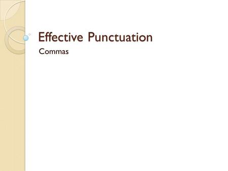 Effective Punctuation Commas. The Comma The comma is the most frequently used – and abused – punctuation mark. It works like a blinking yellow traffic.