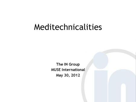 Meditechnicalities The IN Group MUSE International May 30, 2012.