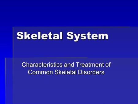 Skeletal System Characteristics and Treatment of Common Skeletal Disorders.
