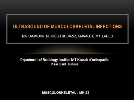 Department of Radiology. Institut M T Kassab d'orthopédie. Ksar Said. Tunisia ULTRASOUND OF MUSCULOSKELETAL INFECTIONS MA KAMMOUN, M CHELLI BOUAZIZ, A.
