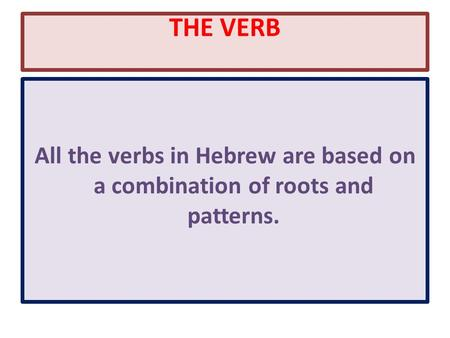 THE VERB All the verbs in Hebrew are based on a combination of roots and patterns.