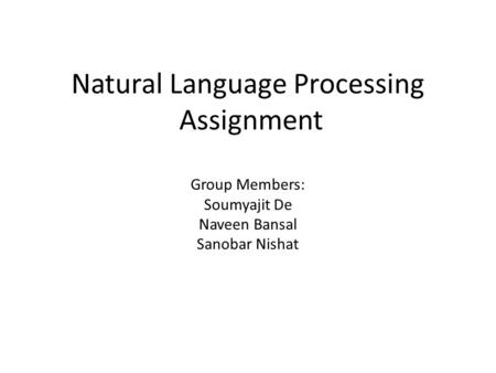 Natural Language Processing Assignment Group Members: Soumyajit De Naveen Bansal Sanobar Nishat.