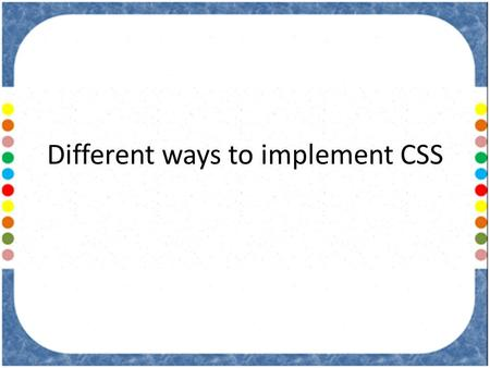 Different ways to implement CSS. There are four different ways to use CSS in your web pages: – Inline CSS – Embedded CSS/Internal CSS – Linked CSS/External.