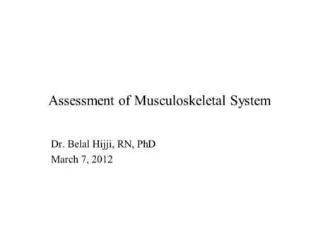 Assessment of Musculoskeletal System Dr. Belal Hijji, RN, PhD March 7, 2012.