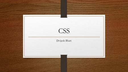 CSS Dvijesh Bhatt. Introduction  CSS stands for Cascading Style Sheets  Styles - define how to display HTML elements  Styles are normally stored in.