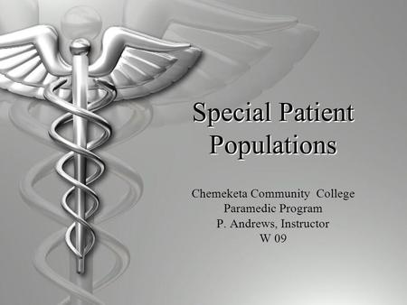 Special Patient Populations Chemeketa Community College Paramedic Program P. Andrews, Instructor W 09.