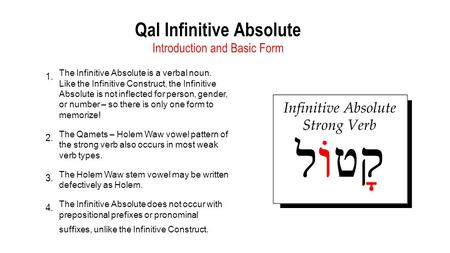 1. The Infinitive Absolute is a verbal noun. Like the Infinitive Construct, the Infinitive Absolute is not inflected for person, gender, or number – so.