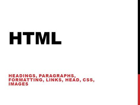 HTML HEADINGS, PARAGRAPHS, FORMATTING, LINKS, HEAD, CSS, IMAGES.