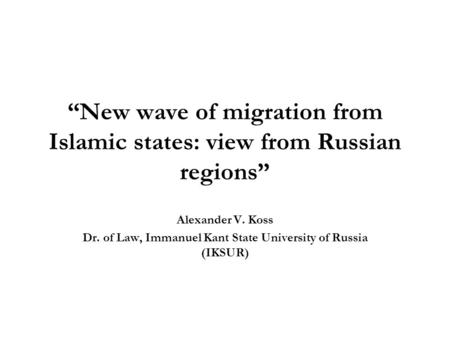 """New wave of migration from Islamic states: view from Russian regions"" Alexander V. Koss Dr. of Law, Immanuel Kant State University of Russia (IKSUR)"