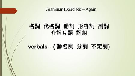 名詞 代名詞 動詞 形容詞 副詞 介詞片語 詞組 verbals-- ( 動名詞 分詞 不定詞 ) Grammar Exercises – Again.
