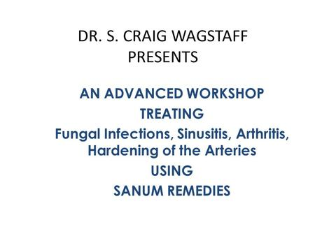 DR. S. CRAIG WAGSTAFF PRESENTS AN ADVANCED WORKSHOP TREATING Fungal Infections, Sinusitis, Arthritis, Hardening of the Arteries USING SANUM REMEDIES.
