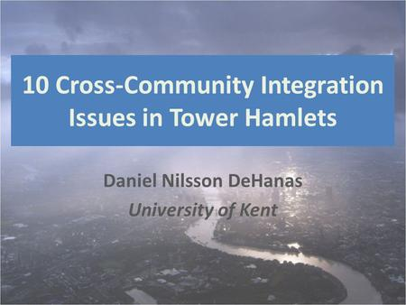 10 Cross-Community Integration Issues in Tower Hamlets Daniel Nilsson DeHanas University of Kent.