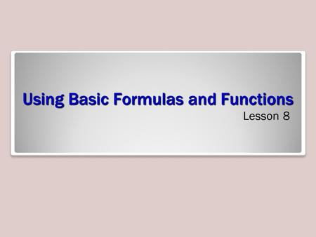 Using Basic Formulas and Functions Lesson 8. Objectives.
