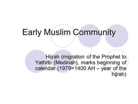 Early Muslim Community Hijrah (migration of the Prophet to Yathrib (Medinah), marks beginning of calendar (1979=1400 AH – year of the hijrah)