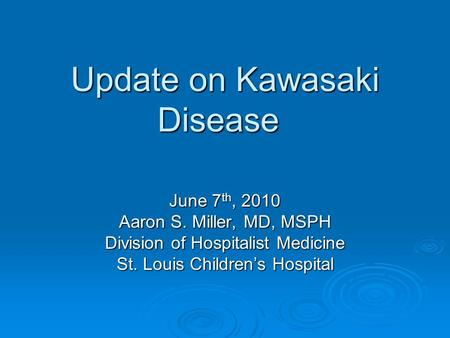 Update on Kawasaki Disease June 7 th, 2010 Aaron S. Miller, MD, MSPH Division of Hospitalist Medicine St. Louis Children's Hospital.