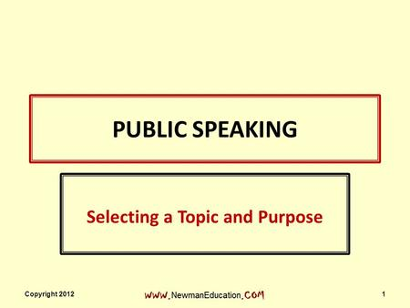 PUBLIC SPEAKING Selecting a Topic and Purpose Copyright 2012 1.