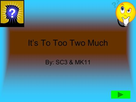 It's To Too Two Much By: SC3 & MK11 Directions 1.) To choose a answer click A,B,C,or D. 2.) If answer is correct you will hear 3.) If the answer is wrong.