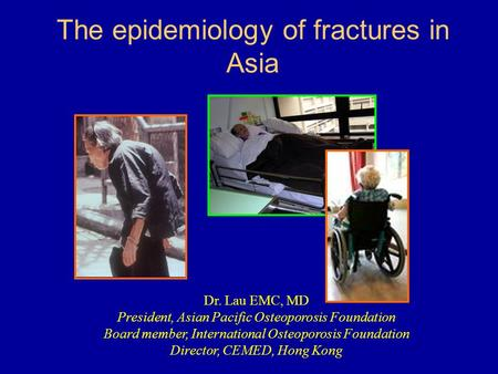 The epidemiology of fractures in Asia Dr. Lau EMC, MD President, Asian Pacific Osteoporosis Foundation Board member, International Osteoporosis Foundation.
