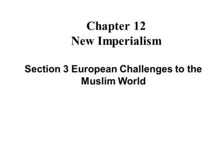 Chapter 12 New Imperialism Section 3 European Challenges to the Muslim World.