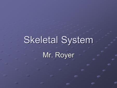 Skeletal System Mr. Royer. Skeletal System A system made up of bones (206), joints (5 types), and connective tissue (3 types)