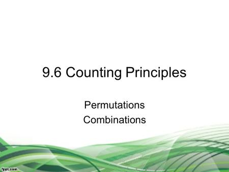9.6 Counting Principles Permutations Combinations.