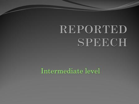Intermediate level REPORTED SPEECH is used to tell what someone said. However, we do not repeat all the words exactly. REAL WORDS (direct speech): Tom.