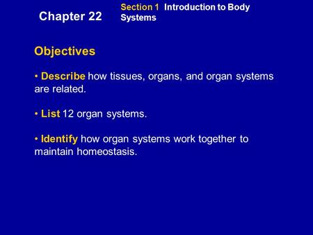 Section 1 Introduction to Body Systems Objectives Describe how tissues, organs, and organ systems are related. List 12 organ systems. Identify how organ.