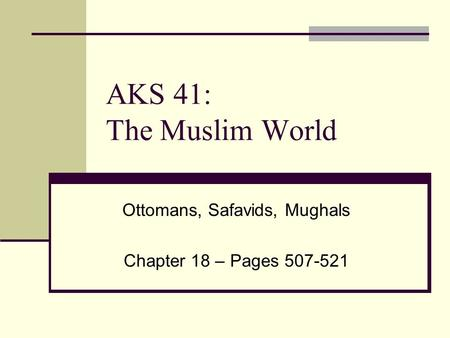 AKS 41: The Muslim World Ottomans, Safavids, Mughals Chapter 18 – Pages 507-521.