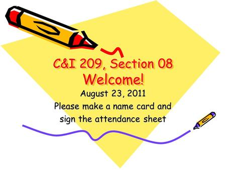 C&I 209, Section 08 Welcome! August 23, 2011 Please make a name card and sign the attendance sheet.