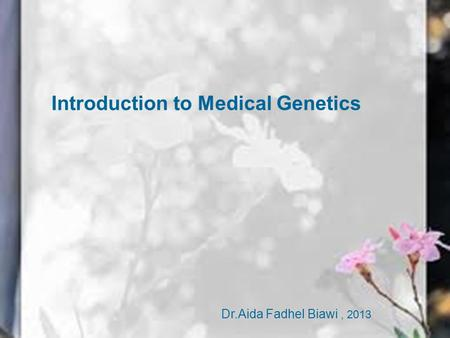Medical Genetics Introduction to Medical Genetics Dr.Aida Fadhel Biawi, 2013.